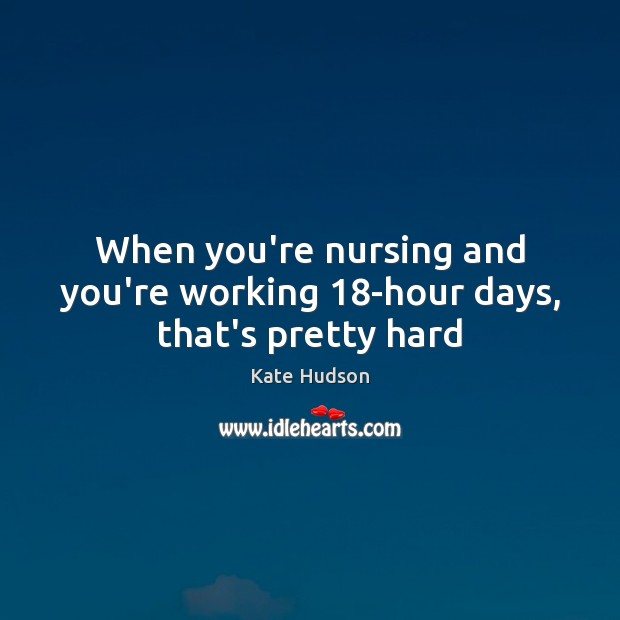 When you're nursing and you're working 18-hour days, that's pretty hard Kate Hudson Picture Quote