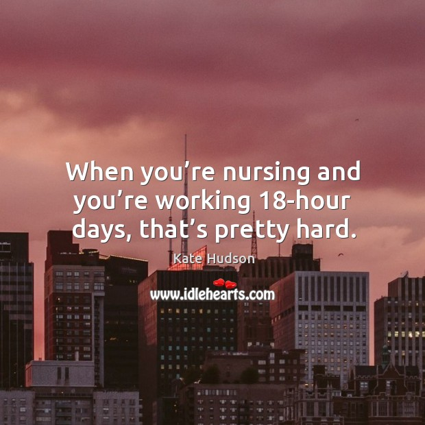 When you're nursing and you're working 18-hour days, that's pretty hard. Kate Hudson Picture Quote