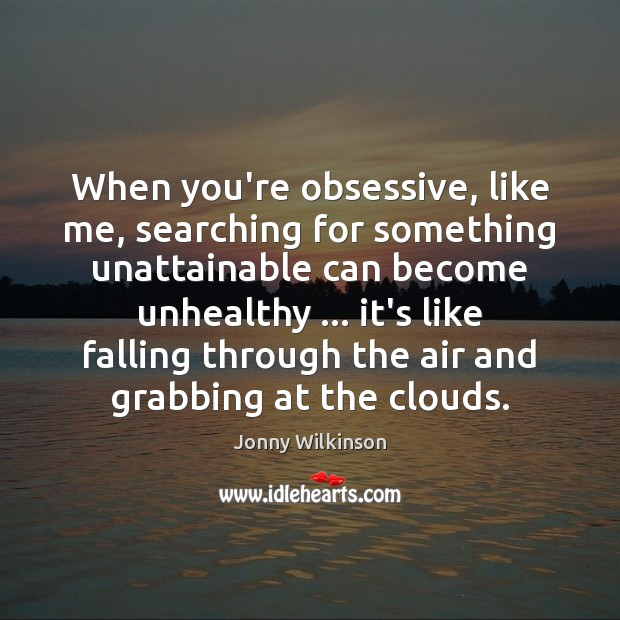 When you're obsessive, like me, searching for something unattainable can become unhealthy … Image