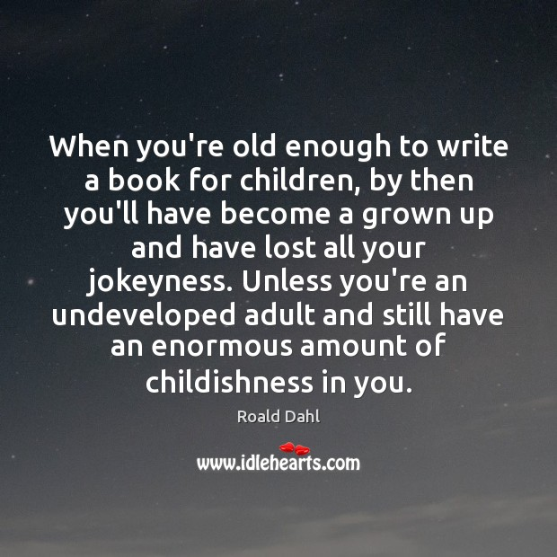 When you're old enough to write a book for children, by then Roald Dahl Picture Quote