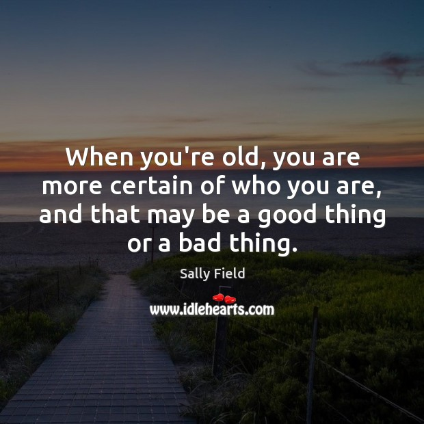 When you're old, you are more certain of who you are, and Sally Field Picture Quote