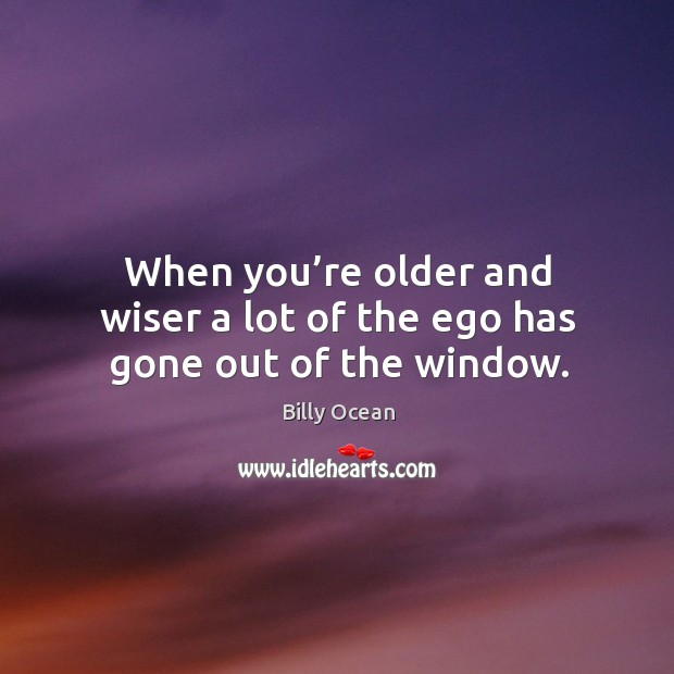 Image, When you're older and wiser a lot of the ego has gone out of the window.