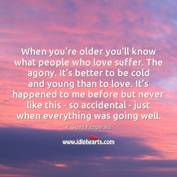 When you're older you'll know what people who love suffer. The agony. F. Scott Fitzgerald Picture Quote