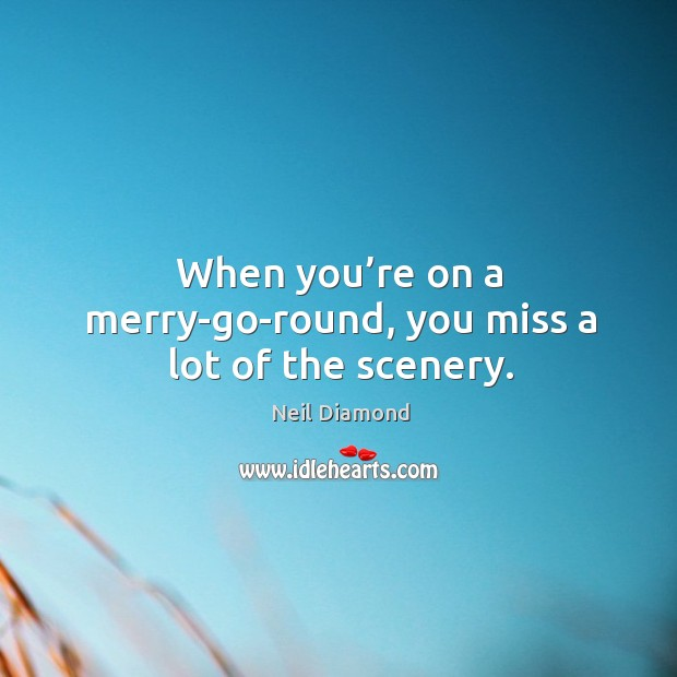 When you're on a merry-go-round, you miss a lot of the scenery. Image