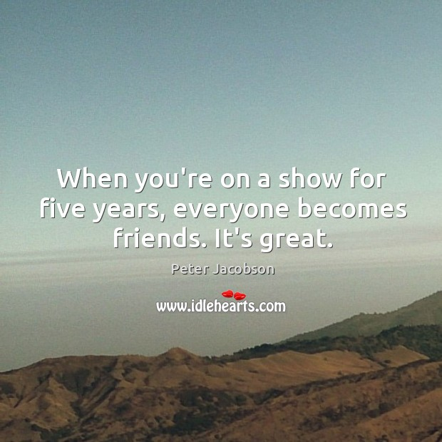 When you're on a show for five years, everyone becomes friends. It's great. Peter Jacobson Picture Quote