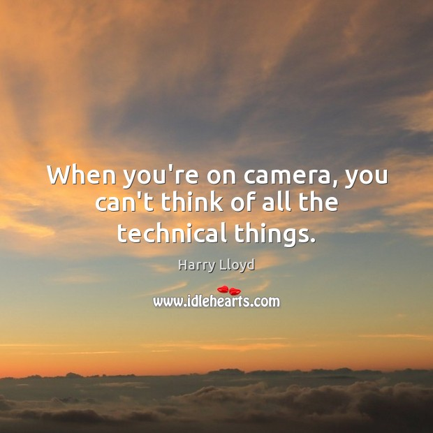 When you're on camera, you can't think of all the technical things. Harry Lloyd Picture Quote