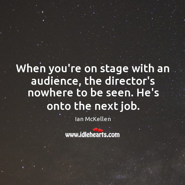 When you're on stage with an audience, the director's nowhere to be Ian McKellen Picture Quote