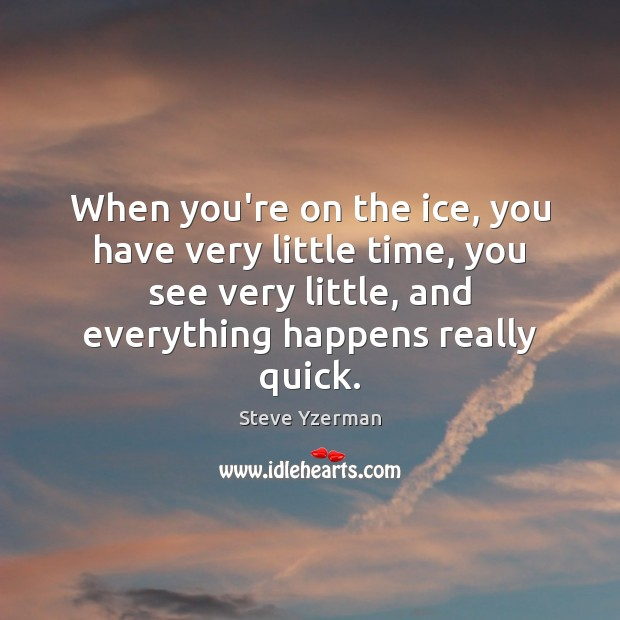When you're on the ice, you have very little time, you see Image