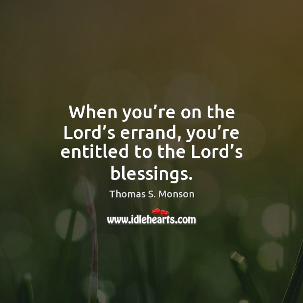When you're on the Lord's errand, you're entitled to the Lord's blessings. Thomas S. Monson Picture Quote