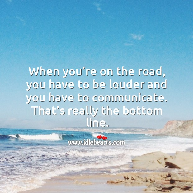 When you're on the road, you have to be louder and you have to communicate. Image