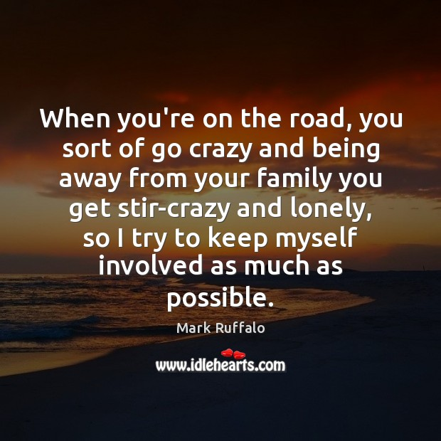 When you're on the road, you sort of go crazy and being Mark Ruffalo Picture Quote