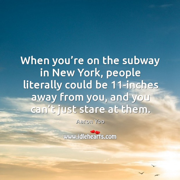 Image, When you're on the subway in new york, people literally could be 11-inches away from you