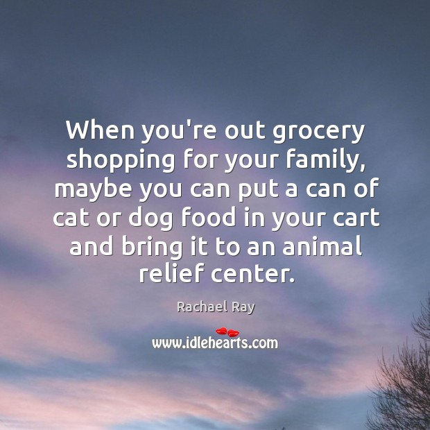 When you're out grocery shopping for your family, maybe you can put Rachael Ray Picture Quote