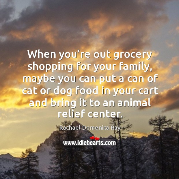 When you're out grocery shopping for your family, maybe you can put a can of cat or dog food Rachael Domenica Ray Picture Quote