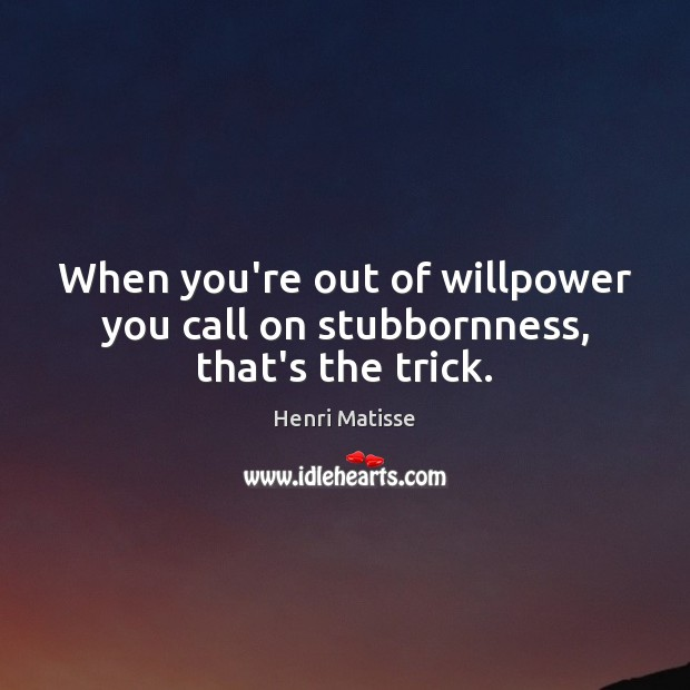 When you're out of willpower you call on stubbornness, that's the trick. Henri Matisse Picture Quote