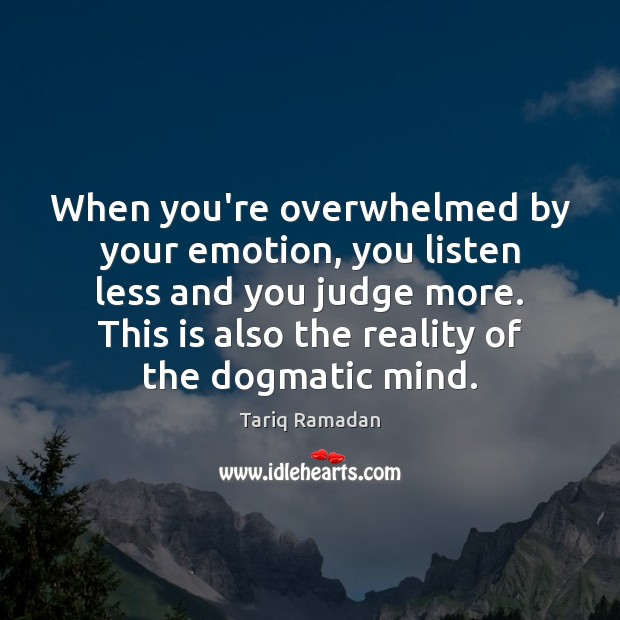 When you're overwhelmed by your emotion, you listen less and you judge Tariq Ramadan Picture Quote