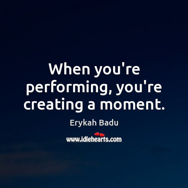 When you're performing, you're creating a moment. Erykah Badu Picture Quote