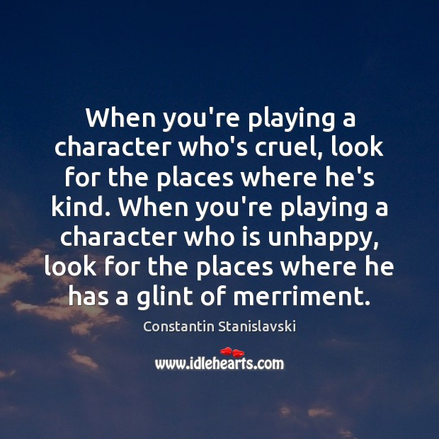 When you're playing a character who's cruel, look for the places where Constantin Stanislavski Picture Quote