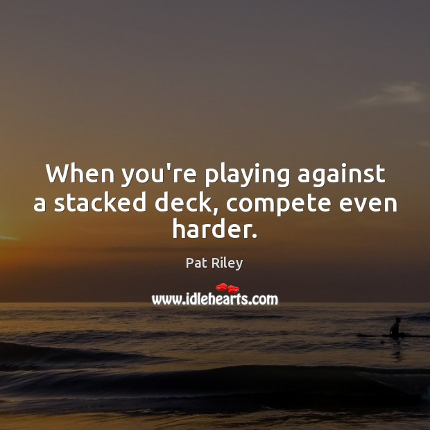 Image, When you're playing against a stacked deck, compete even harder.