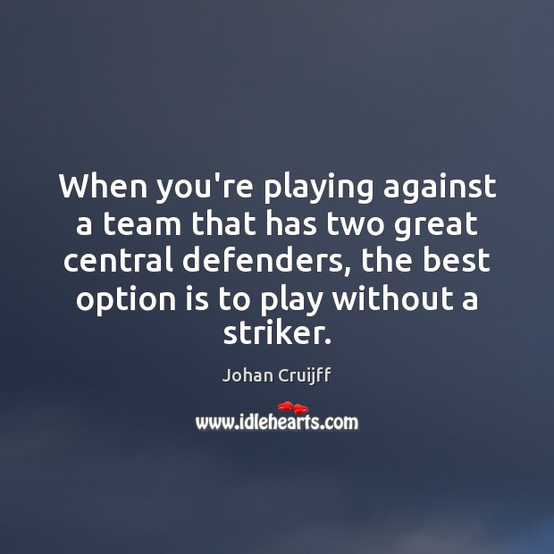 When you're playing against a team that has two great central defenders, Johan Cruijff Picture Quote