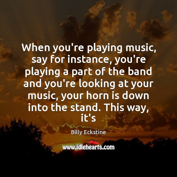 Image, When you're playing music, say for instance, you're playing a part of