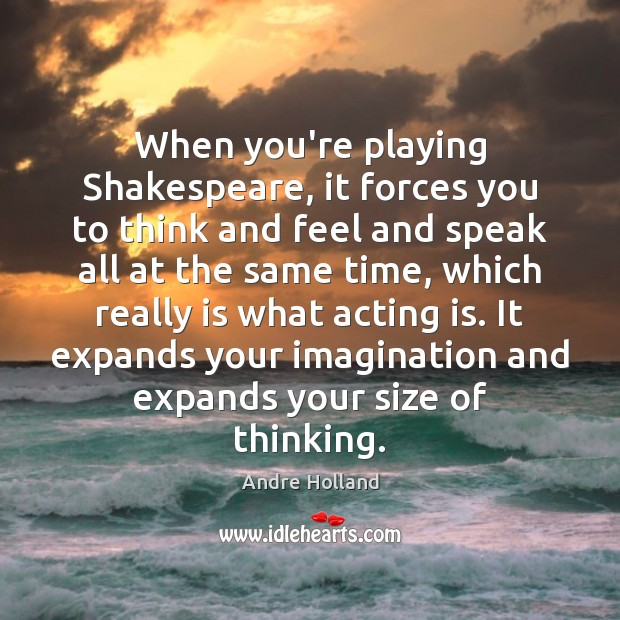 Image, When you're playing Shakespeare, it forces you to think and feel and
