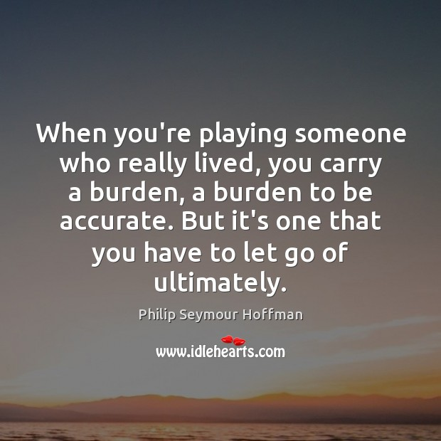 When you're playing someone who really lived, you carry a burden, a Let Go Quotes Image