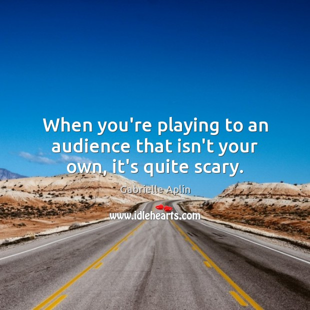 When you're playing to an audience that isn't your own, it's quite scary. Image