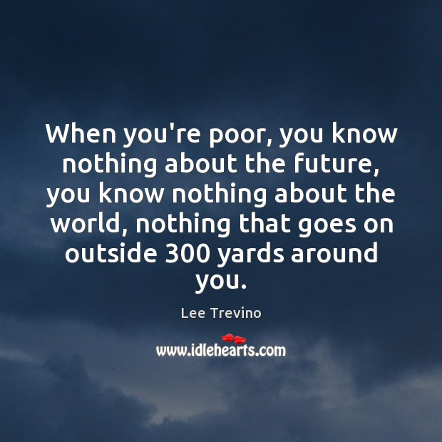 When you're poor, you know nothing about the future, you know nothing Lee Trevino Picture Quote