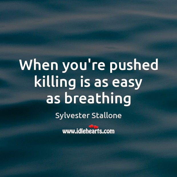 When you're pushed killing is as easy as breathing Sylvester Stallone Picture Quote