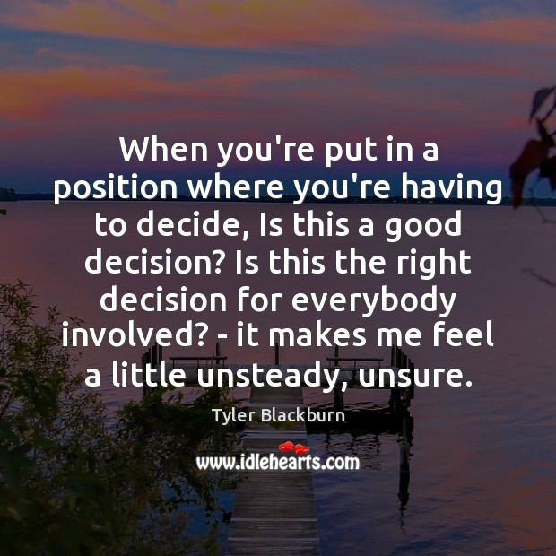 When you're put in a position where you're having to decide, Is Tyler Blackburn Picture Quote