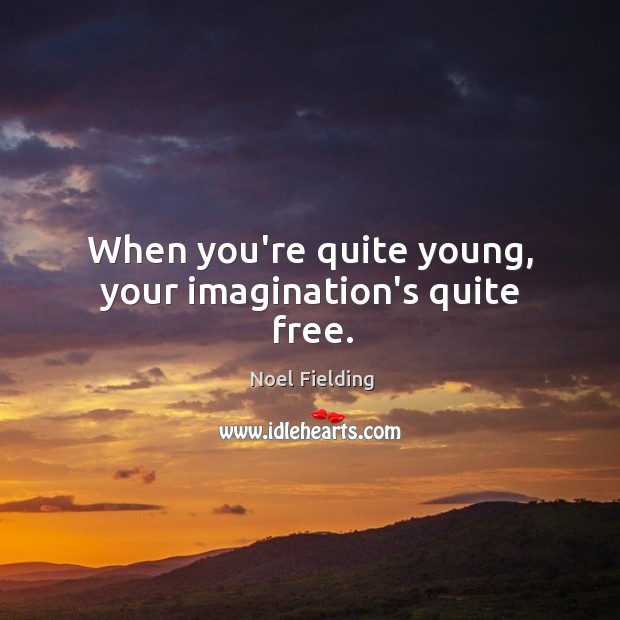 Image, When you're quite young, your imagination's quite free.