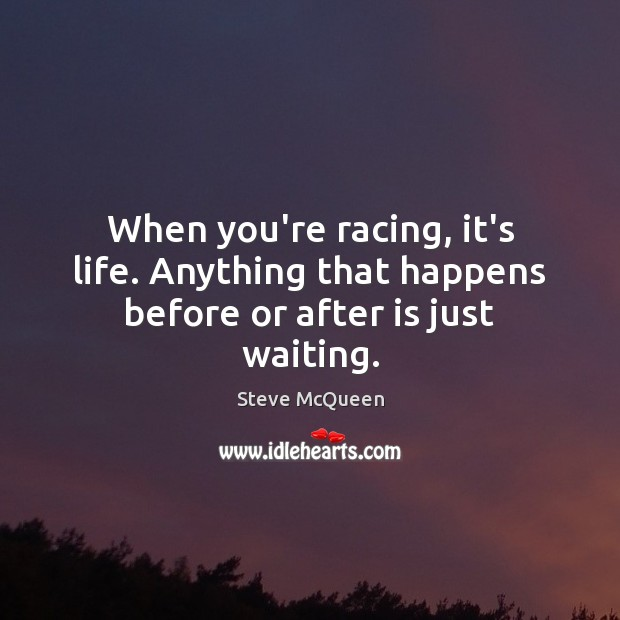 When you're racing, it's life. Anything that happens before or after is just waiting. Image