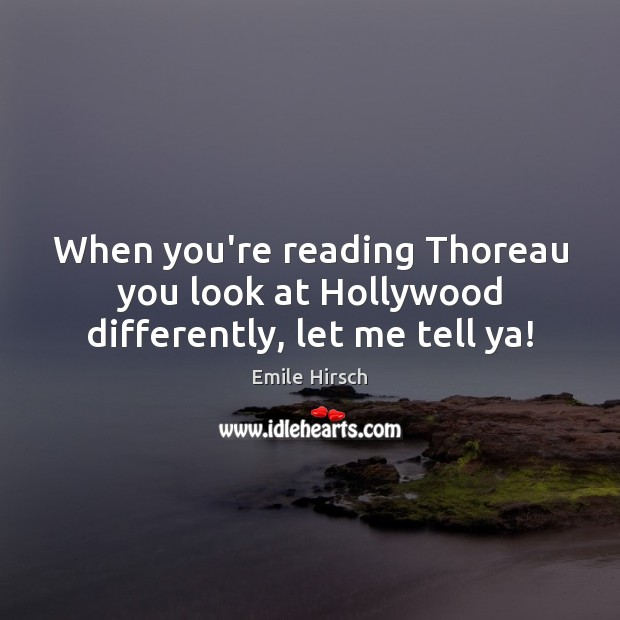 When you're reading Thoreau you look at Hollywood differently, let me tell ya! Emile Hirsch Picture Quote
