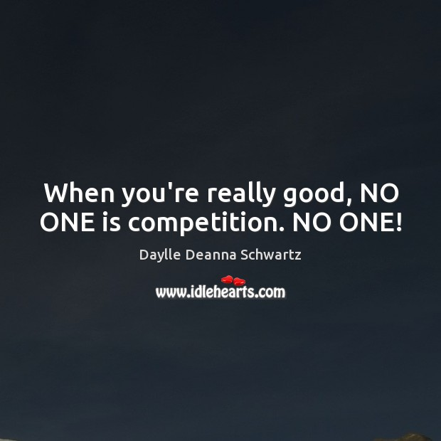 When you're really good, NO ONE is competition. NO ONE! Image