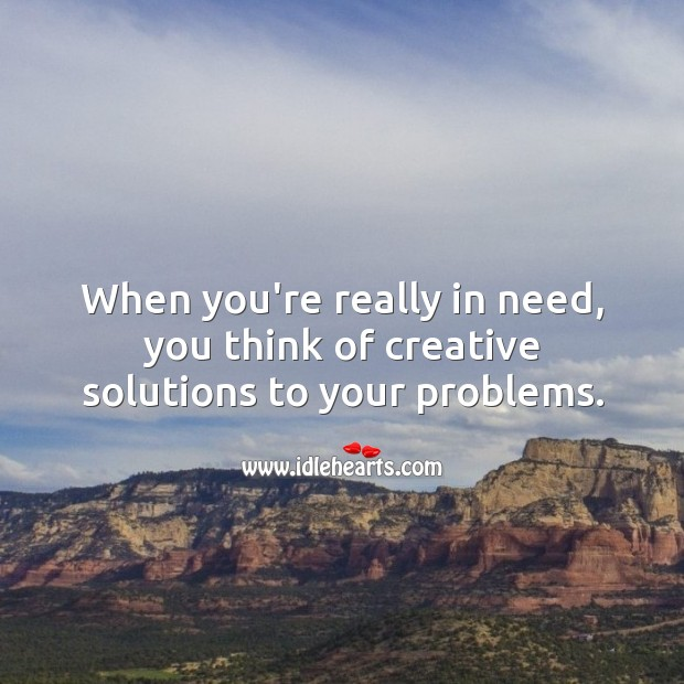 Image, When you're really in need, you think of creative solutions to your problems.