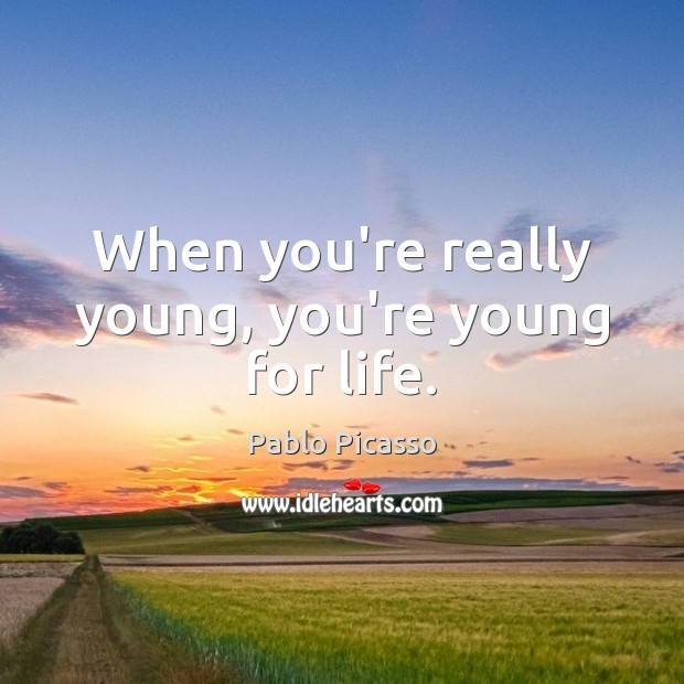 When you're really young, you're young for life. Pablo Picasso Picture Quote