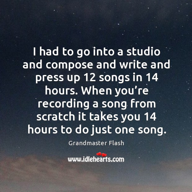 When you're recording a song from scratch it takes you 14 hours to do just one song. Image