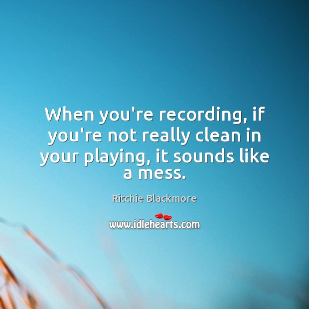 When you're recording, if you're not really clean in your playing, it sounds like a mess. Ritchie Blackmore Picture Quote