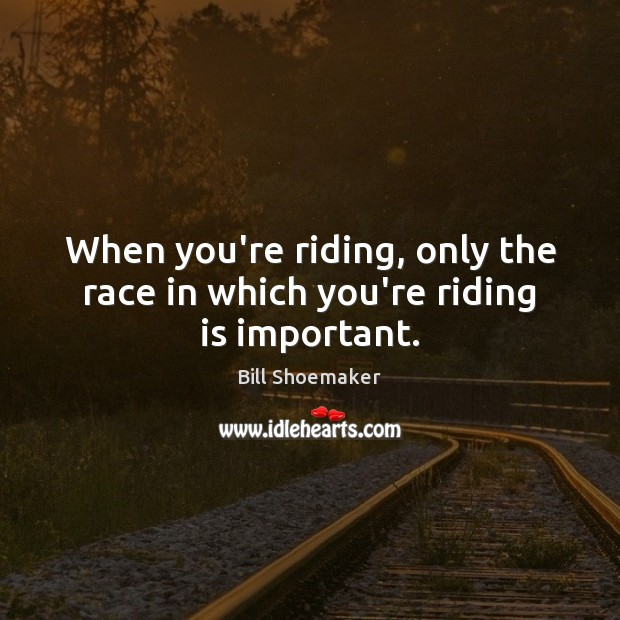 Image, When you're riding, only the race in which you're riding is important.