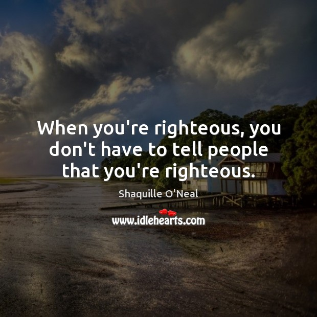 When you're righteous, you don't have to tell people that you're righteous. Image