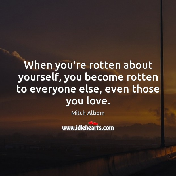 When you're rotten about yourself, you become rotten to everyone else, even Mitch Albom Picture Quote