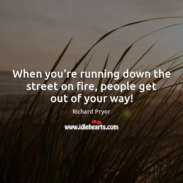 When you're running down the street on fire, people get out of your way! Richard Pryor Picture Quote