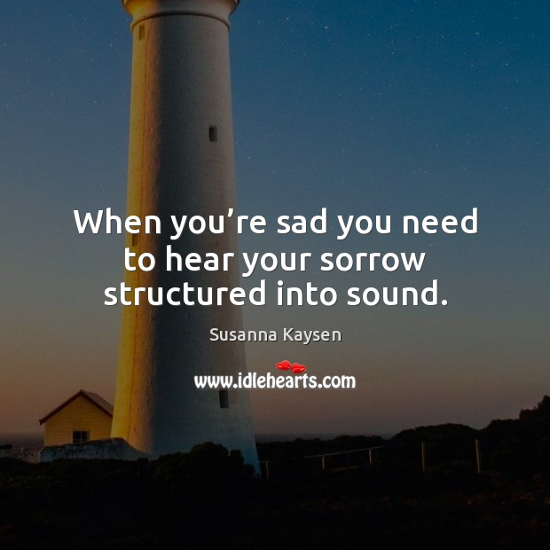 When you're sad you need to hear your sorrow structured into sound. Susanna Kaysen Picture Quote