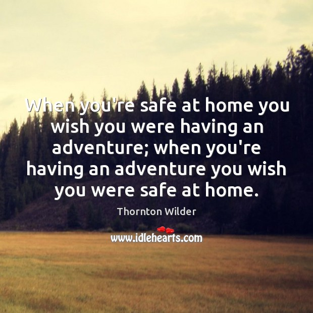 Image, When you're safe at home you wish you were having an adventure;