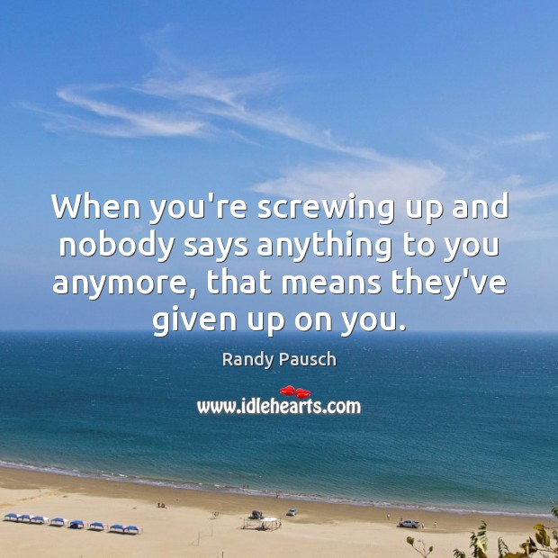 When you're screwing up and nobody says anything to you anymore, that Randy Pausch Picture Quote