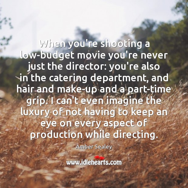 Image, When you're shooting a low-budget movie you're never just the director: you're
