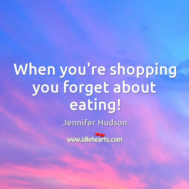 When you're shopping you forget about eating! Image