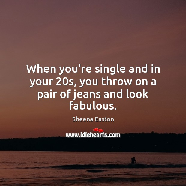 When you're single and in your 20s, you throw on a pair of jeans and look fabulous. Sheena Easton Picture Quote
