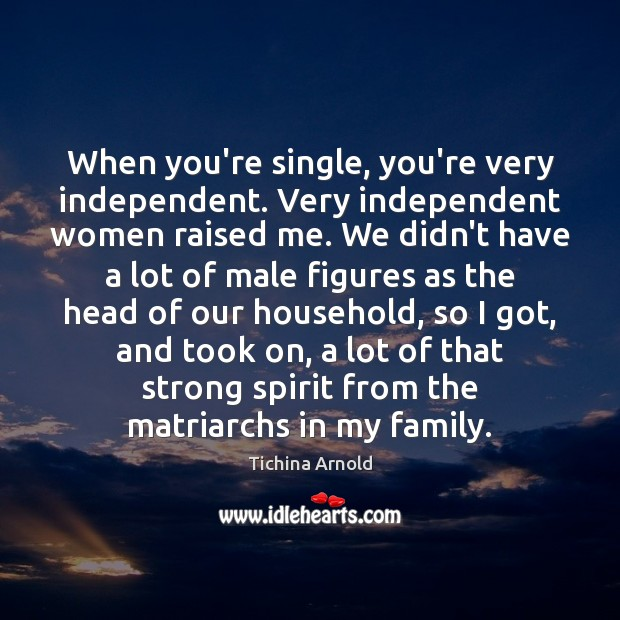 When you're single, you're very independent. Very independent women raised me. We Image